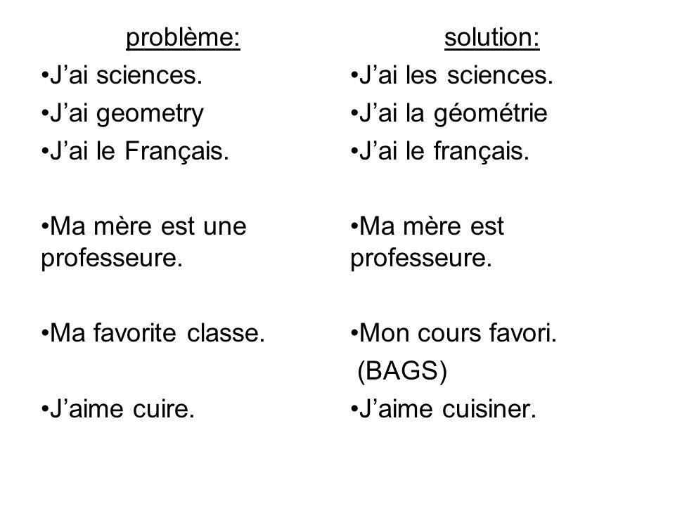 problème: Jai sciences. Jai geometry Jai le Français. Ma mère est une professeure. Ma favorite classe. Jaime cuire. solution: Jai les sciences. Jai la