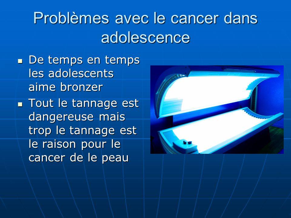 Problèmes avec le cancer dans adolescence De temps en temps les adolescents aime bronzer De temps en temps les adolescents aime bronzer Tout le tannage est dangereuse mais trop le tannage est le raison pour le cancer de le peau Tout le tannage est dangereuse mais trop le tannage est le raison pour le cancer de le peau