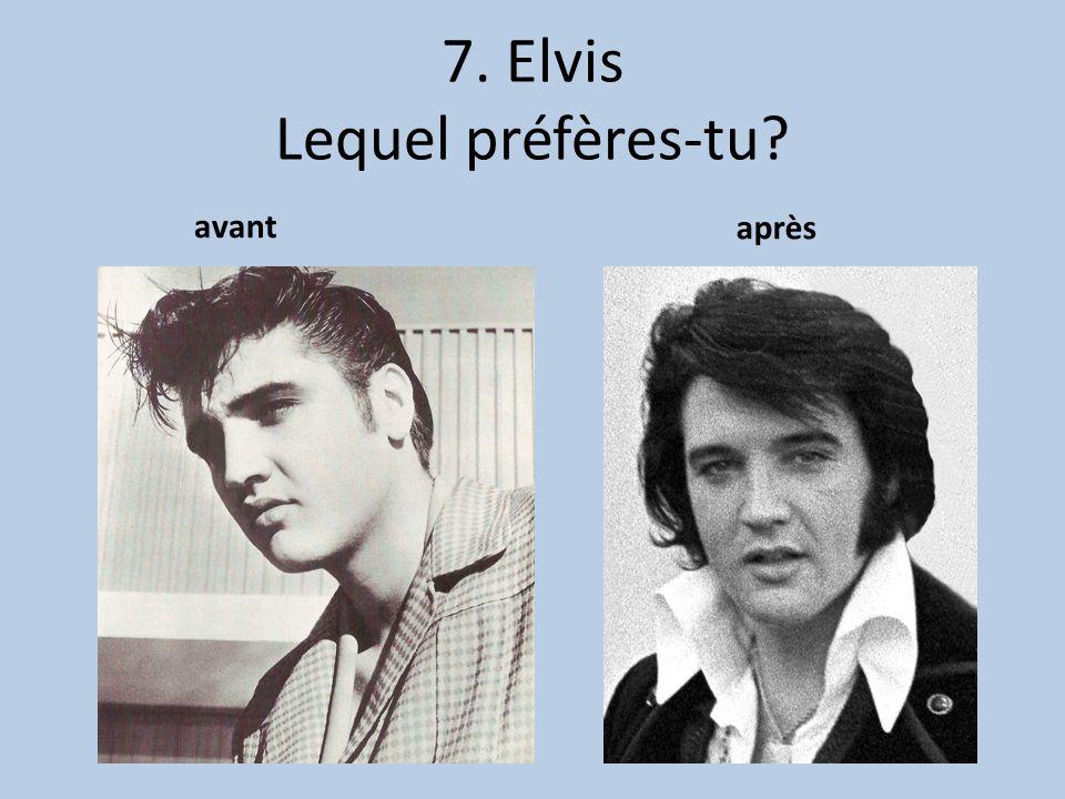 7. Elvis Lequel préfères-tu? avant après