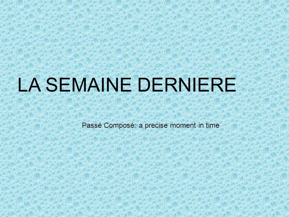 LA SEMAINE DERNIERE Passé Composé: a precise moment in time