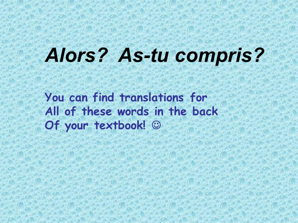 Alors? As-tu compris? You can find translations for All of these words in the back Of your textbook!