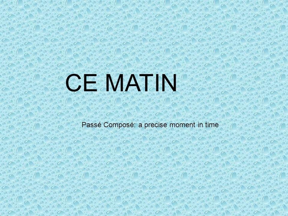 CE MATIN Passé Composé: a precise moment in time