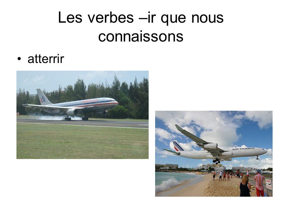Les verbes –ir que nous connaissons atterrir