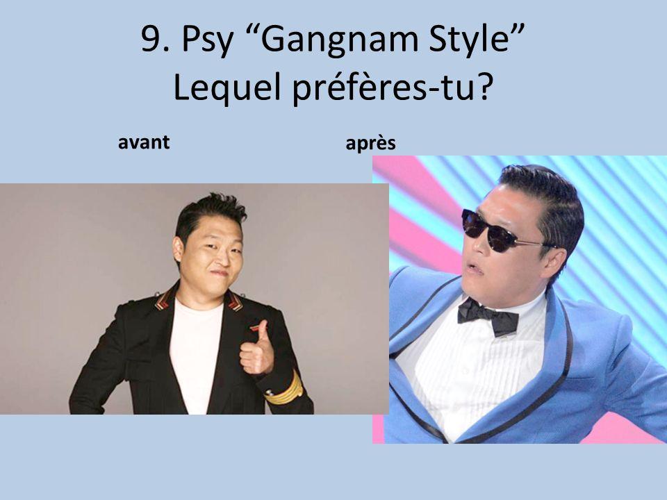 9. Psy Gangnam Style Lequel préfères-tu avant après