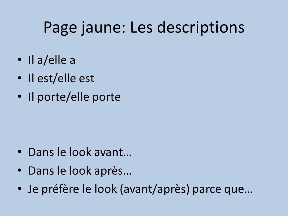 Page jaune: Les descriptions Il a/elle a Il est/elle est Il porte/elle porte Dans le look avant… Dans le look après… Je préfère le look (avant/après) parce que…