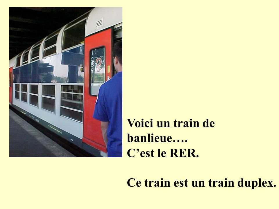Voici un train de banlieue…. Cest le RER. Ce train est un train duplex.