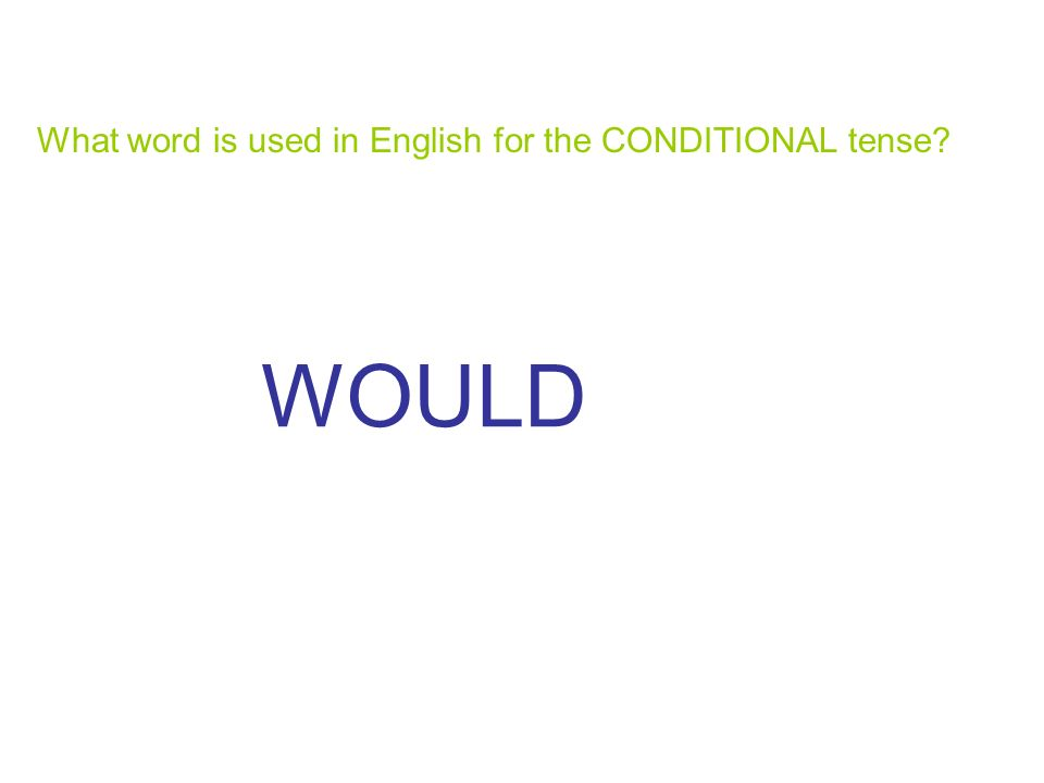 What word is used in English for the CONDITIONAL tense? WOULD