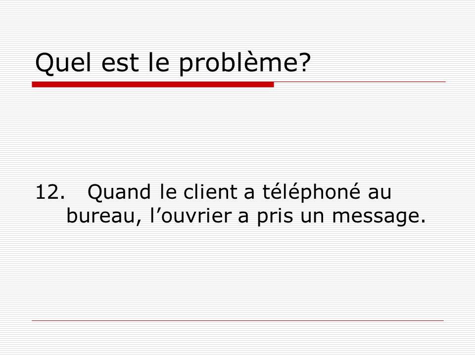Quel est le problème? 12. Quand le client a téléphoné au bureau, louvrier a pris un message.