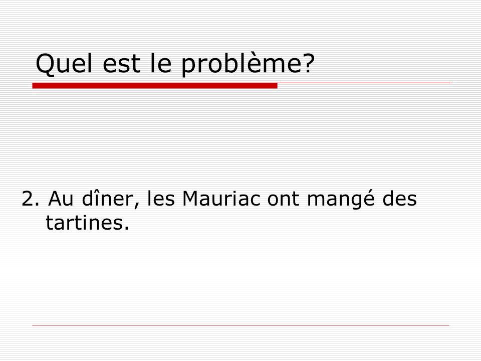 Quel est le problème? 2. Au dîner, les Mauriac ont mangé des tartines.