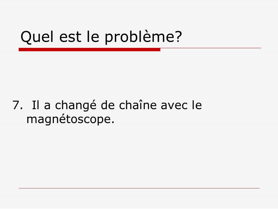 Quel est le problème? 7. Il a changé de chaîne avec le magnétoscope.