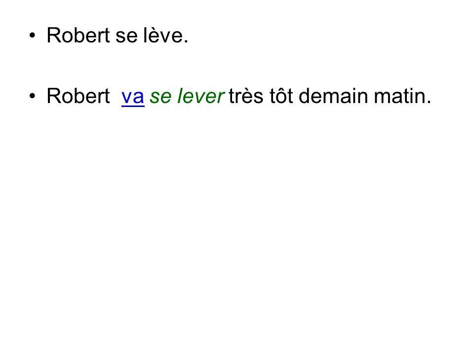 Robert se lève. Robert va se lever très tôt demain matin.