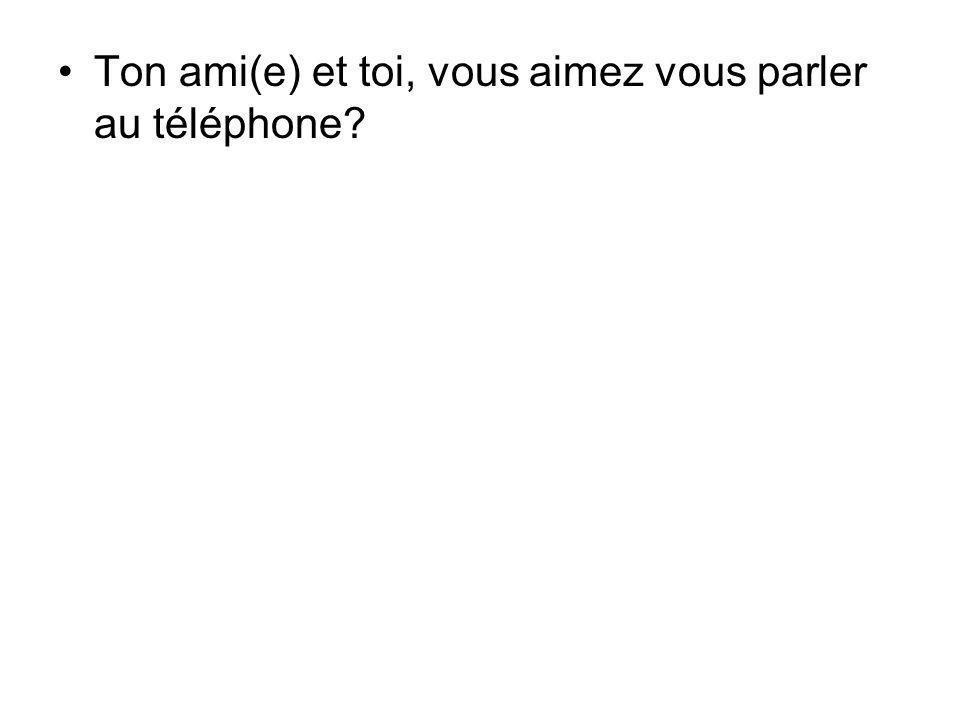 Ton ami(e) et toi, vous aimez vous parler au téléphone?