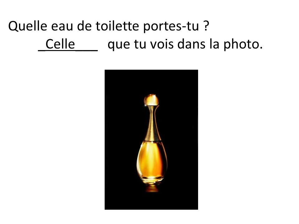 Quelle eau de toilette portes-tu ? _Celle___ que tu vois dans la photo.