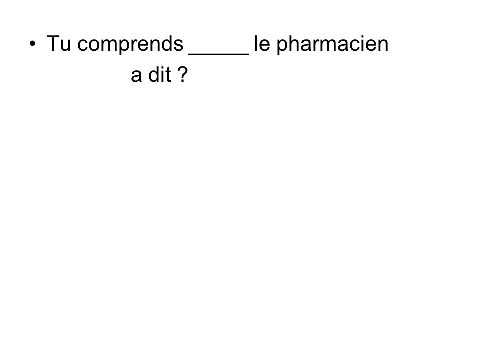 Tu comprends _____ le pharmacien a dit