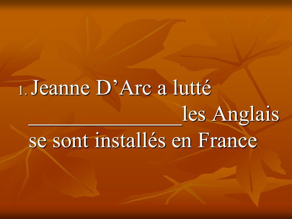 1. Jeanne DArc a lutté ______________les Anglais se sont installés en France