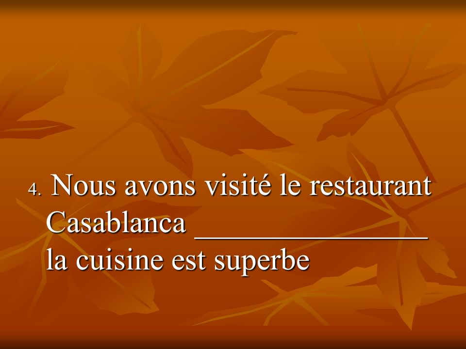 4. Nous avons visité le restaurant Casablanca _______________ la cuisine est superbe