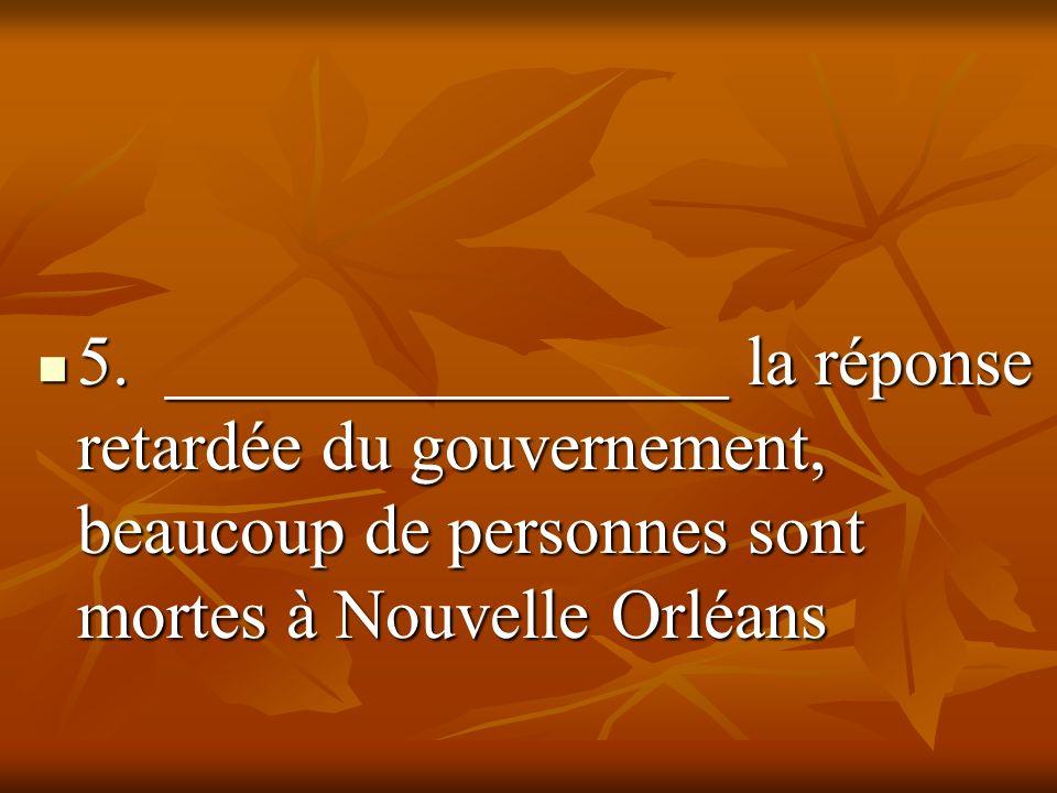 5. ________________ la réponse retardée du gouvernement, beaucoup de personnes sont mortes à Nouvelle Orléans 5. ________________ la réponse retardée