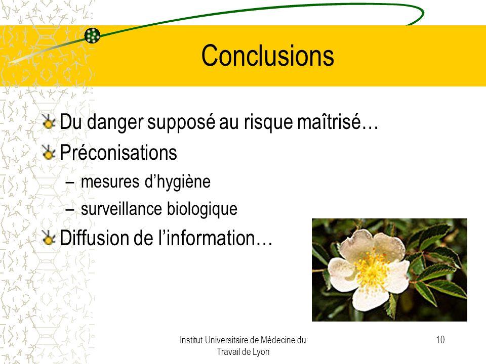Institut Universitaire de Médecine du Travail de Lyon 10 Conclusions Du danger supposé au risque maîtrisé… Préconisations –mesures dhygiène –surveillance biologique Diffusion de linformation…