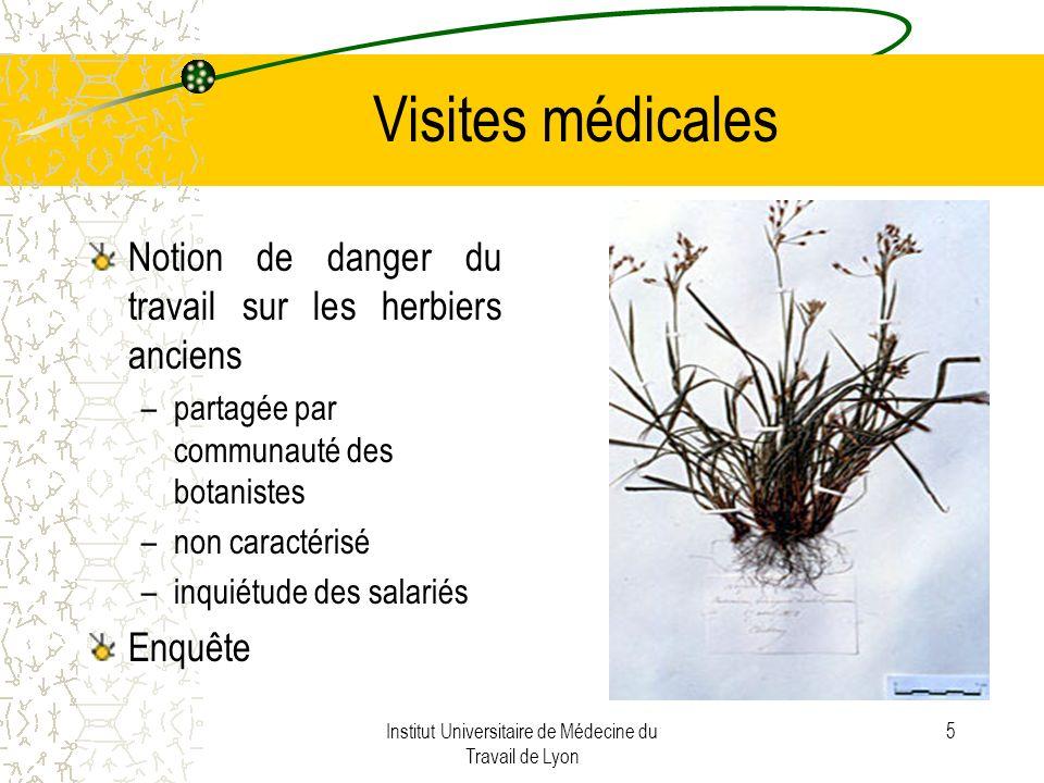 Institut Universitaire de Médecine du Travail de Lyon 5 Visites médicales Notion de danger du travail sur les herbiers anciens –partagée par communauté des botanistes –non caractérisé –inquiétude des salariés Enquête