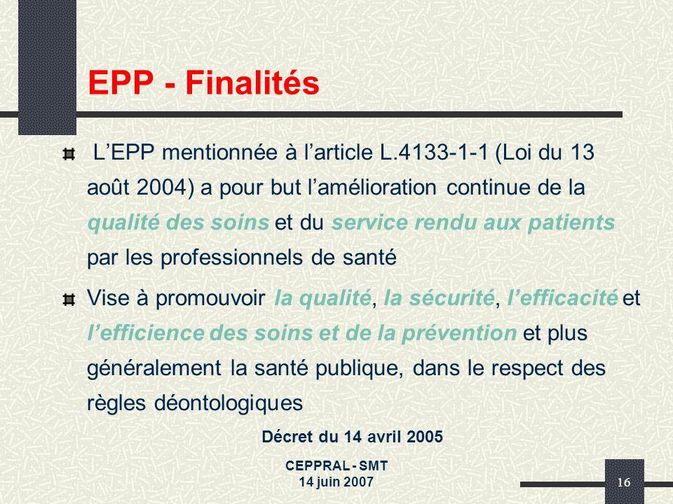 CEPPRAL - SMT 14 juin 200716 EPP - Finalités LEPP mentionnée à larticle L.4133-1-1 (Loi du 13 août 2004) a pour but lamélioration continue de la quali