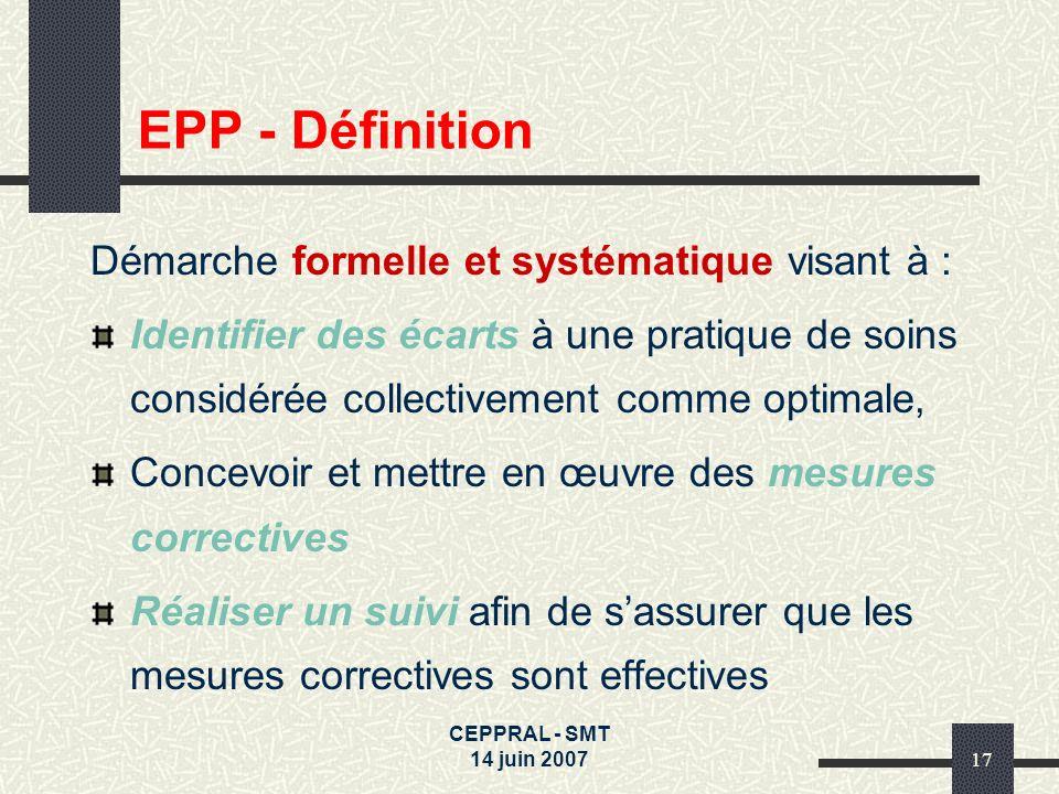 CEPPRAL - SMT 14 juin 200717 EPP - Définition Démarche formelle et systématique visant à : Identifier des écarts à une pratique de soins considérée co