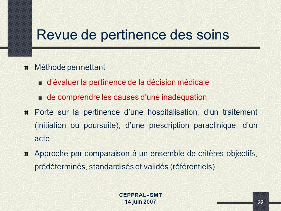 CEPPRAL - SMT 14 juin 200739 Revue de pertinence des soins Méthode permettant dévaluer la pertinence de la décision médicale de comprendre les causes