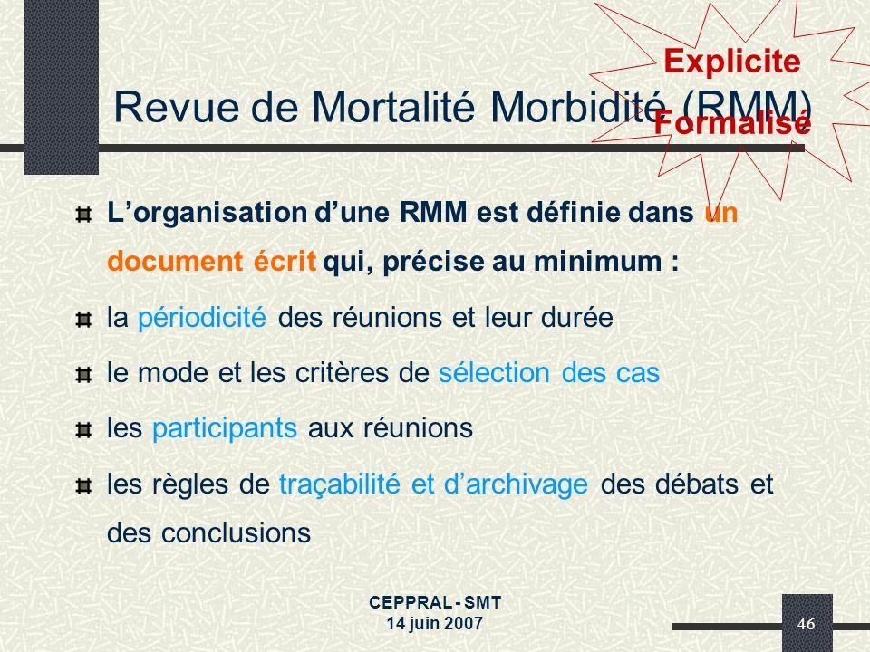 CEPPRAL - SMT 14 juin 200746 Revue de Mortalité Morbidité (RMM) Lorganisation dune RMM est définie dans un document écrit qui, précise au minimum : la