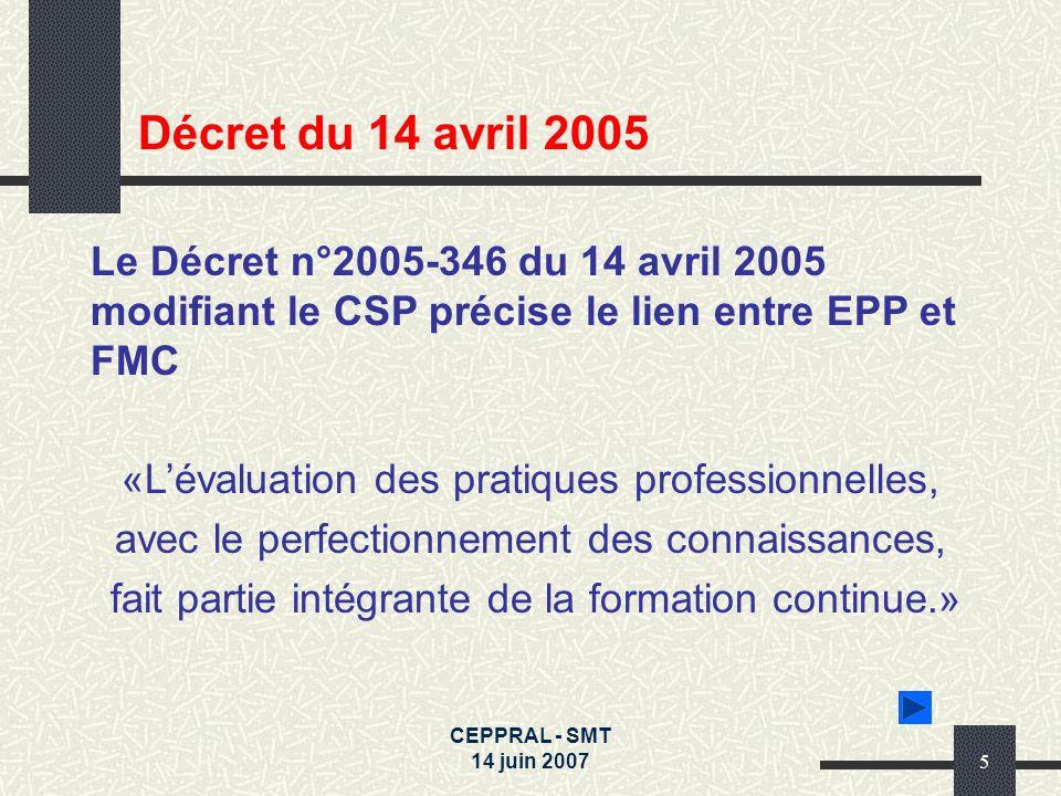 CEPPRAL - SMT 14 juin 20075 Le Décret n°2005-346 du 14 avril 2005 modifiant le CSP précise le lien entre EPP et FMC «Lévaluation des pratiques profess