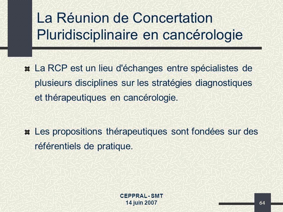 CEPPRAL - SMT 14 juin 200764 La Réunion de Concertation Pluridisciplinaire en cancérologie La RCP est un lieu d'échanges entre spécialistes de plusieu