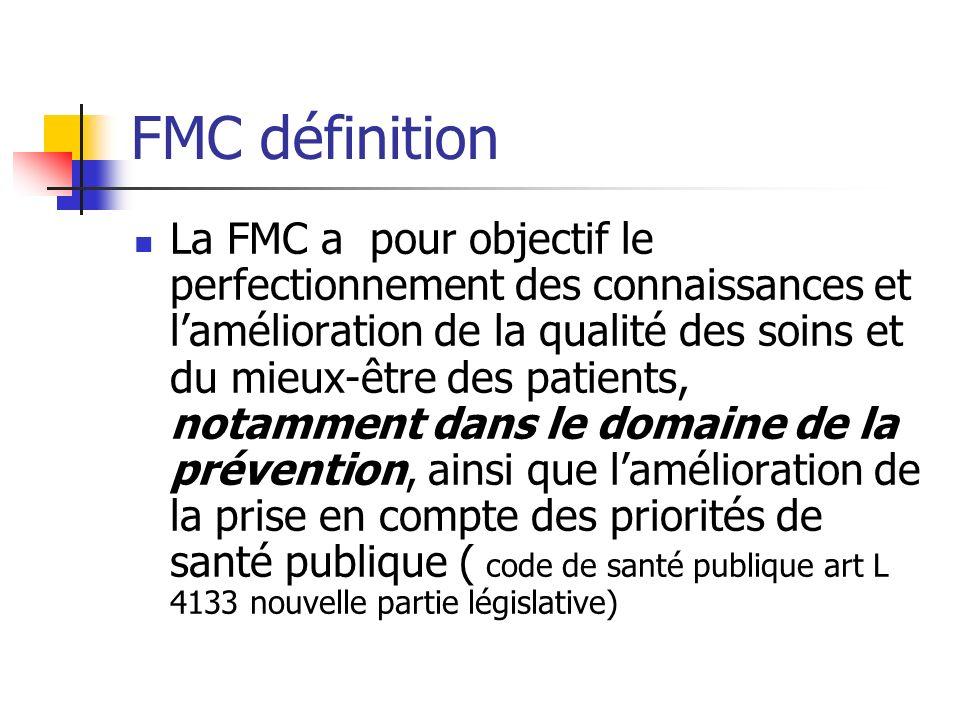 FMC définition La FMC a pour objectif le perfectionnement des connaissances et lamélioration de la qualité des soins et du mieux-être des patients, notamment dans le domaine de la prévention, ainsi que lamélioration de la prise en compte des priorités de santé publique ( code de santé publique art L 4133 nouvelle partie législative)