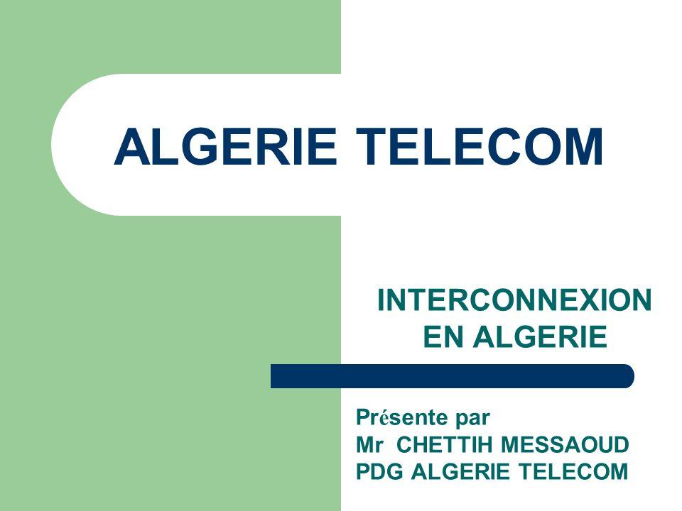 ALGERIE TELECOM INTERCONNEXION EN ALGERIE Pr é sente par Mr CHETTIH MESSAOUD PDG ALGERIE TELECOM