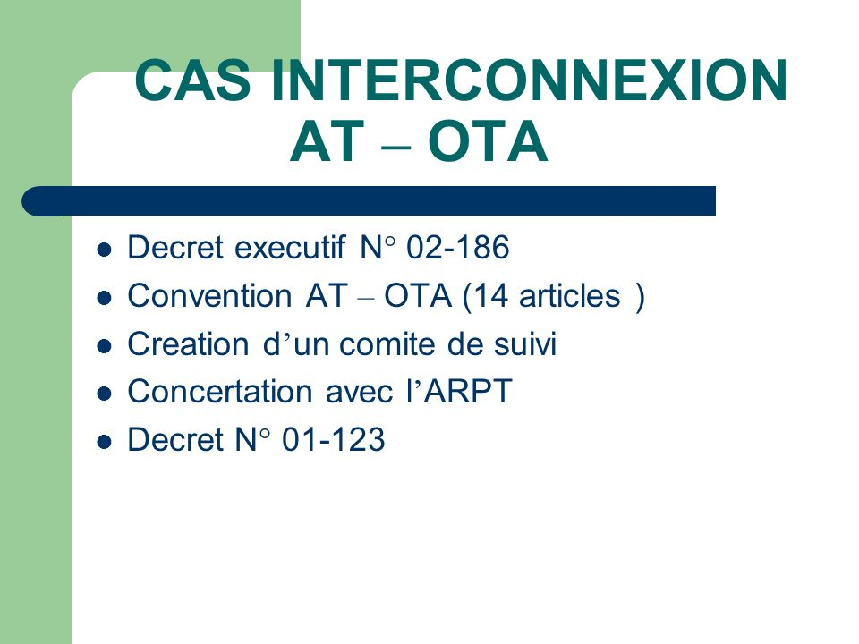 CAS INTERCONNEXION AT – OTA Decret executif N° 02-186 Convention AT – OTA (14 articles ) Creation d un comite de suivi Concertation avec l ARPT Decret
