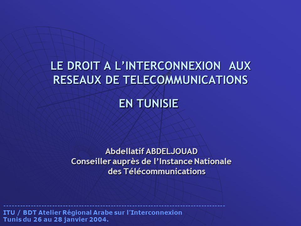 LE DROIT A LINTERCONNEXION AUX RESEAUX DE TELECOMMUNICATIONS EN TUNISIE LE DROIT A LINTERCONNEXION AUX RESEAUX DE TELECOMMUNICATIONS EN TUNISIE Abdellatif ABDELJOUAD Conseiller auprès de lInstance Nationale des Télécommunications des Télécommunications ----------------------------------------------------------------------------------- ITU / BDT Atelier Régional Arabe sur lInterconnexion Tunis du 26 au 28 janvier 2004.