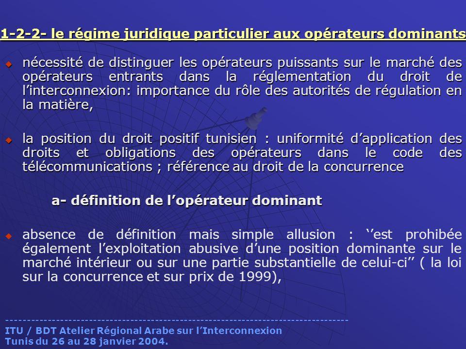 1-2-2- le régime juridique particulier aux opérateurs dominants 1-2-2- le régime juridique particulier aux opérateurs dominants nécessité de distinguer les opérateurs puissants sur le marché des opérateurs entrants dans la réglementation du droit de linterconnexion: importance du rôle des autorités de régulation en la matière, nécessité de distinguer les opérateurs puissants sur le marché des opérateurs entrants dans la réglementation du droit de linterconnexion: importance du rôle des autorités de régulation en la matière, la position du droit positif tunisien : uniformité dapplication des droits et obligations des opérateurs dans le code des télécommunications ; référence au droit de la concurrence la position du droit positif tunisien : uniformité dapplication des droits et obligations des opérateurs dans le code des télécommunications ; référence au droit de la concurrence a- définition de lopérateur dominant absence de définition mais simple allusion : est prohibée également lexploitation abusive dune position dominante sur le marché intérieur ou sur une partie substantielle de celui-ci ( la loi sur la concurrence et sur prix de 1999), ----------------------------------------------------------------------------------- ITU / BDT Atelier Régional Arabe sur lInterconnexion Tunis du 26 au 28 janvier 2004.