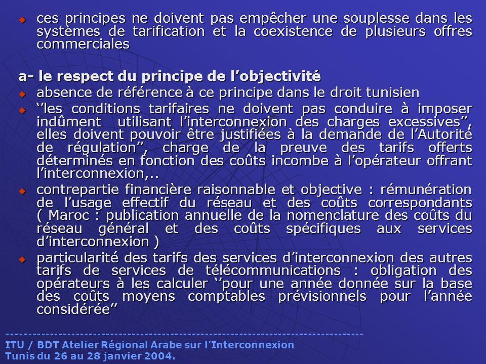 ces principes ne doivent pas empêcher une souplesse dans les systèmes de tarification et la coexistence de plusieurs offres commerciales ces principes ne doivent pas empêcher une souplesse dans les systèmes de tarification et la coexistence de plusieurs offres commerciales a- le respect du principe de lobjectivité absence de référence à ce principe dans le droit tunisien absence de référence à ce principe dans le droit tunisien les conditions tarifaires ne doivent pas conduire à imposer indûment utilisant linterconnexion des charges excessives, elles doivent pouvoir être justifiées à la demande de lAutorité de régulation, charge de la preuve des tarifs offerts déterminés en fonction des coûts incombe à lopérateur offrant linterconnexion,..