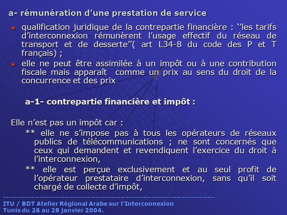 a- rémunération dune prestation de service qualification juridique de la contrepartie financière : les tarifs dinterconnexion rémunèrent lusage effectif du réseau de transport et de desserte( art L34-8 du code des P et T français) ; qualification juridique de la contrepartie financière : les tarifs dinterconnexion rémunèrent lusage effectif du réseau de transport et de desserte( art L34-8 du code des P et T français) ; elle ne peut être assimilée à un impôt ou à une contribution fiscale mais apparaît comme un prix au sens du droit de la concurrence et des prix elle ne peut être assimilée à un impôt ou à une contribution fiscale mais apparaît comme un prix au sens du droit de la concurrence et des prix a-1- contrepartie financière et impôt : Elle nest pas un impôt car : ** elle ne simpose pas à tous les opérateurs de réseaux publics de télécommunications ; ne sont concernés que ceux qui demandent et revendiquent lexercice du droit à linterconnexion, ** elle est perçue exclusivement et au seul profit de lopérateur prestataire dinterconnexion, sans quil soit chargé de collecte dimpôt, ----------------------------------------------------------------------------------- ITU / BDT Atelier Régional Arabe sur lInterconnexion Tunis du 26 au 28 janvier 2004.