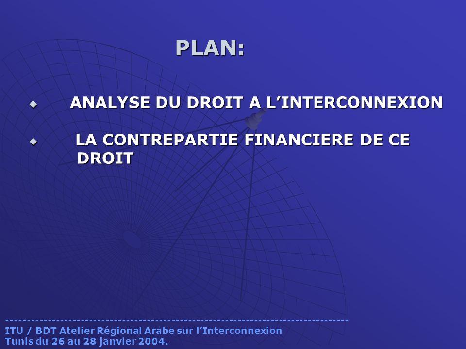 PLAN: PLAN: ANALYSE DU DROIT A LINTERCONNEXION ANALYSE DU DROIT A LINTERCONNEXION LA CONTREPARTIE FINANCIERE DE CE LA CONTREPARTIE FINANCIERE DE CE DROIT DROIT ----------------------------------------------------------------------------------- ITU / BDT Atelier Régional Arabe sur lInterconnexion Tunis du 26 au 28 janvier 2004.