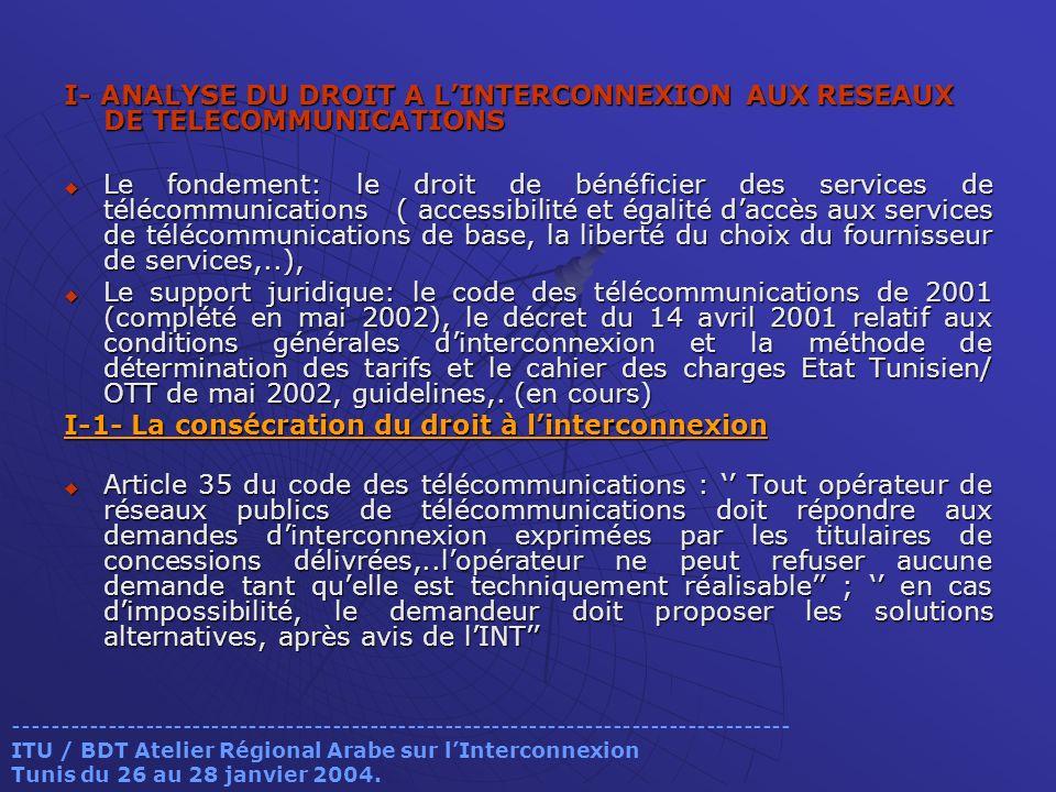 I- ANALYSE DU DROIT A LINTERCONNEXION AUX RESEAUX DE TELECOMMUNICATIONS Le fondement: le droit de bénéficier des services de télécommunications ( accessibilité et égalité daccès aux services de télécommunications de base, la liberté du choix du fournisseur de services,..), Le fondement: le droit de bénéficier des services de télécommunications ( accessibilité et égalité daccès aux services de télécommunications de base, la liberté du choix du fournisseur de services,..), Le support juridique: le code des télécommunications de 2001 (complété en mai 2002), le décret du 14 avril 2001 relatif aux conditions générales dinterconnexion et la méthode de détermination des tarifs et le cahier des charges Etat Tunisien/ OTT de mai 2002, guidelines,.