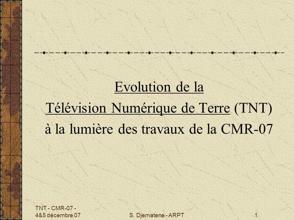 TNT - CMR-07 - 4&5 décembre 07S. Djematene - ARPT1 Evolution de la Télévision Numérique de Terre (TNT) à la lumière des travaux de la CMR-07