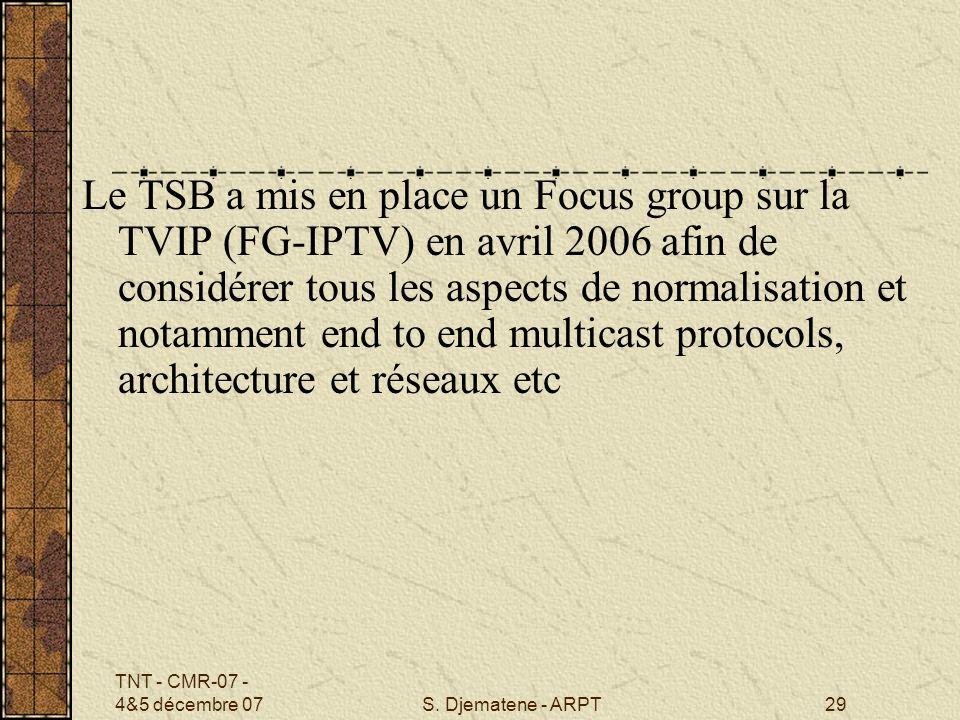 TNT - CMR-07 - 4&5 décembre 07S. Djematene - ARPT29 Le TSB a mis en place un Focus group sur la TVIP (FG-IPTV) en avril 2006 afin de considérer tous l