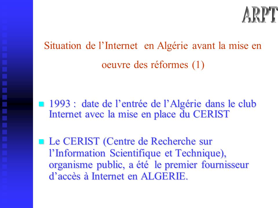 Situation de lInternet en Algérie avant la mise en oeuvre des réformes (1) 1993 : date de lentrée de lAlgérie dans le club Internet avec la mise en place du CERIST 1993 : date de lentrée de lAlgérie dans le club Internet avec la mise en place du CERIST Le CERIST (Centre de Recherche sur lInformation Scientifique et Technique), organisme public, a été le premier fournisseur daccès à Internet en ALGERIE.