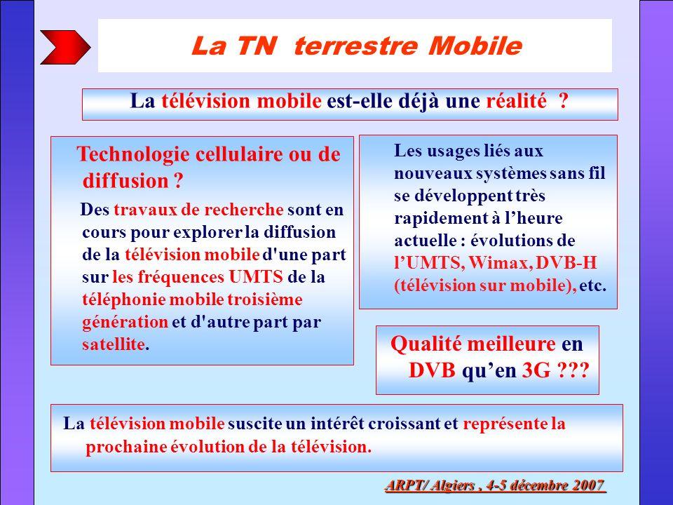 La TN terrestre Mobile La télévision mobile est-elle déjà une réalité ? ARPT/ Algiers, 4-5 décembre 2007 Technologie cellulaire ou de diffusion ? Des