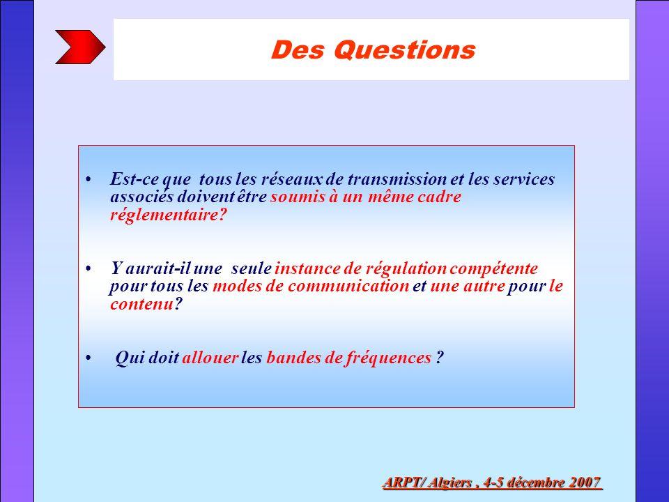 Des Questions ARPT/ Algiers, 4-5 décembre 2007 Est-ce que tous les réseaux de transmission et les services associés doivent être soumis à un même cadr