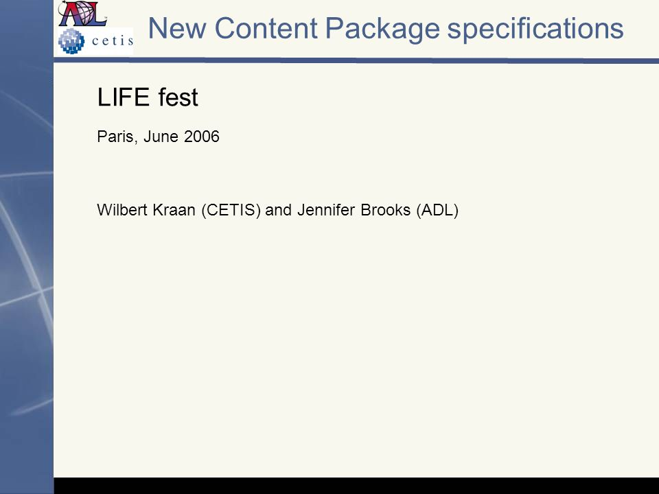 New Content Package specifications LIFE fest Paris, June 2006 Wilbert Kraan (CETIS) and Jennifer Brooks (ADL)