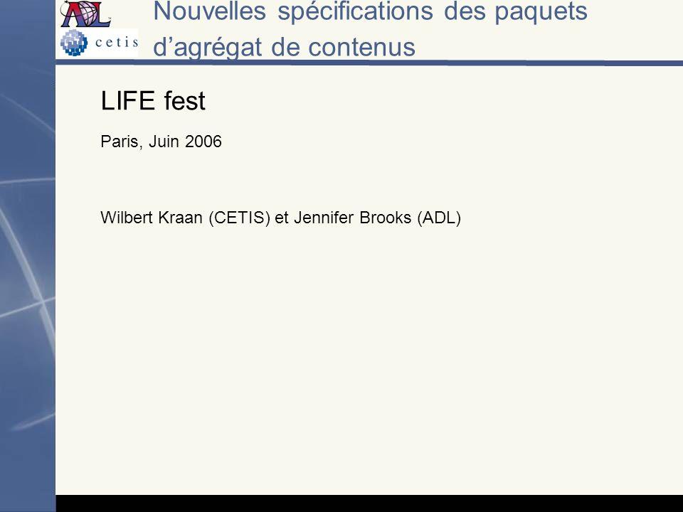 Nouvelles spécifications des paquets dagrégat de contenus LIFE fest Paris, Juin 2006 Wilbert Kraan (CETIS) et Jennifer Brooks (ADL)
