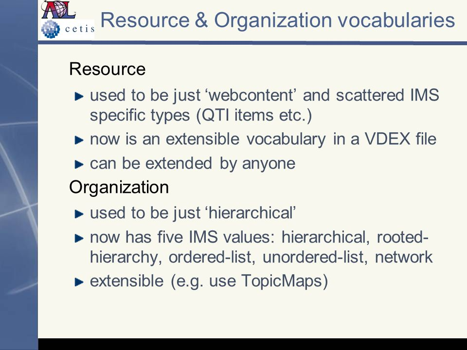 Resource & Organization vocabularies Resource used to be just webcontent and scattered IMS specific types (QTI items etc.) now is an extensible vocabulary in a VDEX file can be extended by anyone Organization used to be just hierarchical now has five IMS values: hierarchical, rooted- hierarchy, ordered-list, unordered-list, network extensible (e.g.