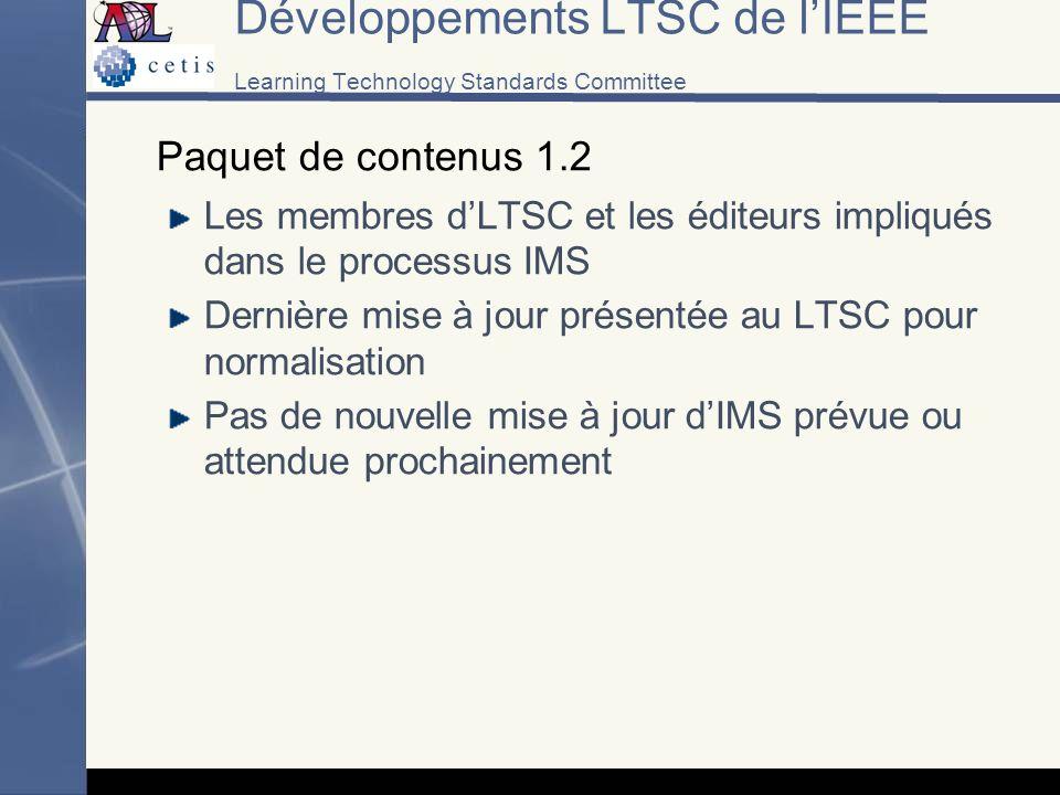 Développements LTSC de lIEEE Learning Technology Standards Committee Paquet de contenus 1.2 Les membres dLTSC et les éditeurs impliqués dans le processus IMS Dernière mise à jour présentée au LTSC pour normalisation Pas de nouvelle mise à jour dIMS prévue ou attendue prochainement