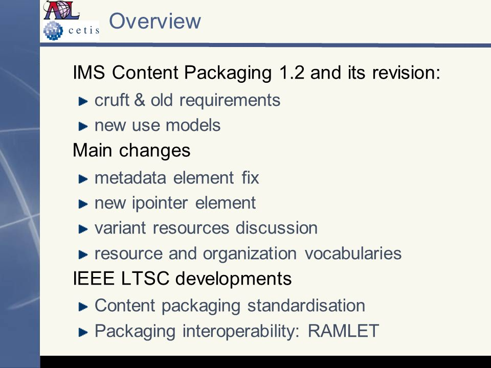 Overview IMS Content Packaging 1.2 and its revision: cruft & old requirements new use models Main changes metadata element fix new ipointer element variant resources discussion resource and organization vocabularies IEEE LTSC developments Content packaging standardisation Packaging interoperability: RAMLET