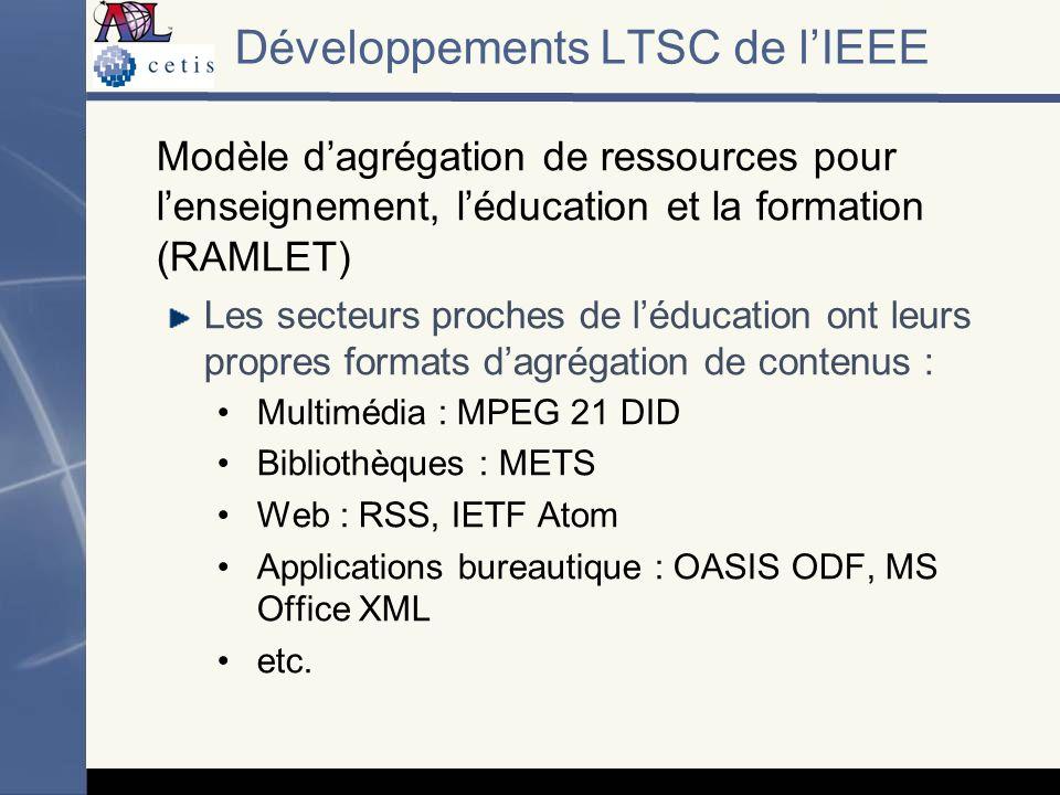 Modèle dagrégation de ressources pour lenseignement, léducation et la formation (RAMLET) Les secteurs proches de léducation ont leurs propres formats dagrégation de contenus : Multimédia : MPEG 21 DID Bibliothèques : METS Web : RSS, IETF Atom Applications bureautique : OASIS ODF, MS Office XML etc.