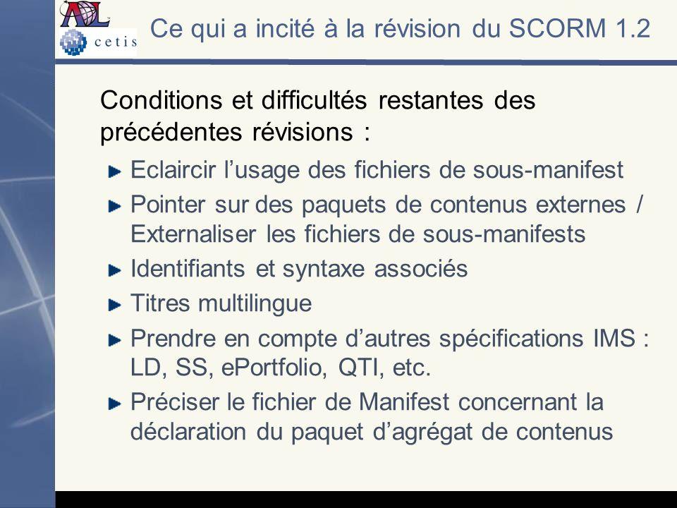 Ce qui a incité à la révision du SCORM 1.2 Conditions et difficultés restantes des précédentes révisions : Eclaircir lusage des fichiers de sous-manifest Pointer sur des paquets de contenus externes / Externaliser les fichiers de sous-manifests Identifiants et syntaxe associés Titres multilingue Prendre en compte dautres spécifications IMS : LD, SS, ePortfolio, QTI, etc.